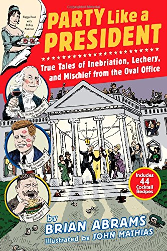 Party Like a President: True Tales of Inebriation, Lechery, and Mischief From the Oval Office free download