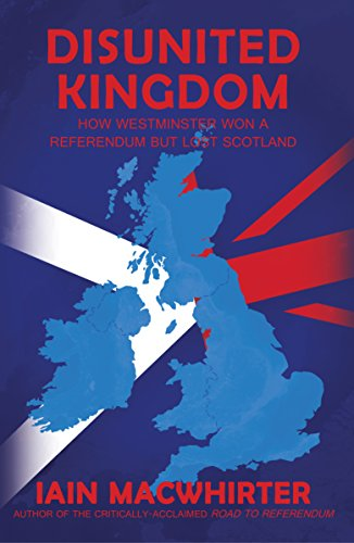 Disunited Kingdom: How Westminster Won a Referendum but Lost Scotland free download