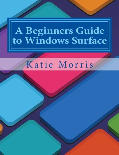 A Beginners Guide to Windows Surface: The Unofficial Guide to Using the Windows Surface and Windows 8 RT OS free download