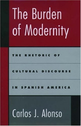 The Burden of Modernity: The Rhetoric of Cultural Discourse in Spanish America free download