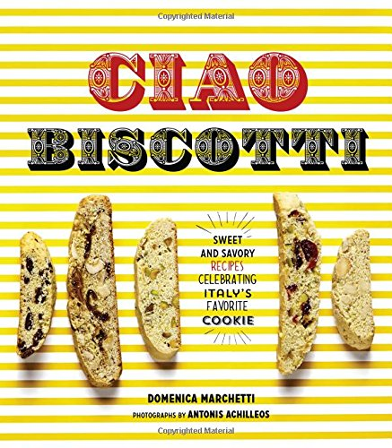 Ciao Biscotti: Sweet and Savory Recipes for Celebrating Italy's Favorite Cookie free download
