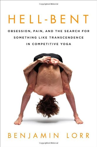 Hell-Bent: Obsession, Pain, and the Search for Something Like Transcendence in Competitive Yoga free download