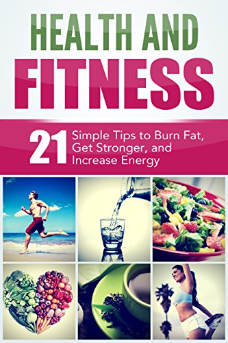 Health and Fitness: 21 Simple Tips to Burn Fat, Get Stronger, and Increase Energy free download