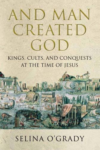And Man Created God: Kings, Cults and Conquests at the Time of Jesus free download