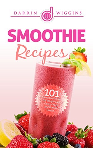 Smoothie Recipes: 101 Smoothie Recipes For Weight Loss, Going Green and Overall Health free download