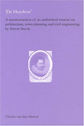 De Huysbou: A Reconstruction of an Unfinished Treatise on Architecture, Town Planning and Civil Engineering by Simon Stevin free download