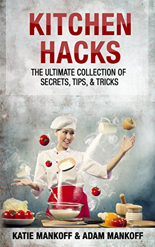 Kitchen Hacks: The Ultimate Collection Of Secrets, Tips, & Tricks free download