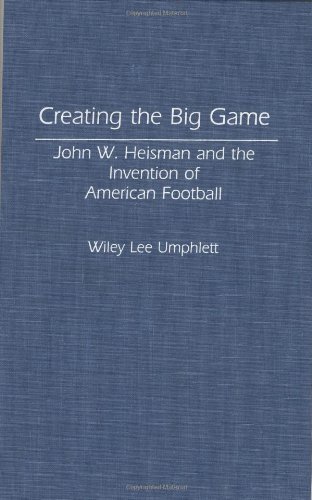 Creating the Big Game: John W. Heisman and the Invention of American Football free download