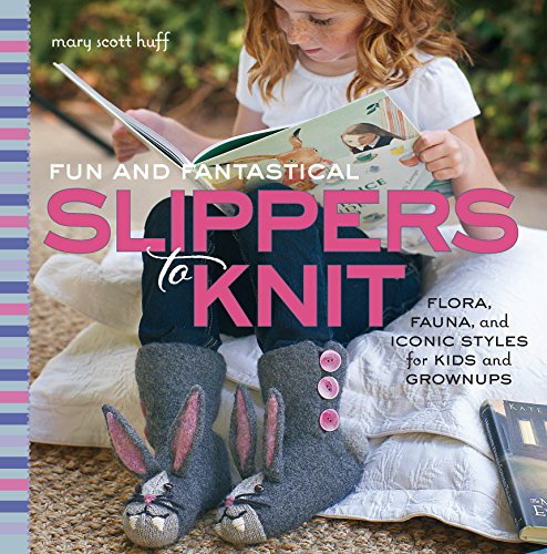 Fun and Fantastical Slippers to Knit: Flora, Fauna, and Iconic Styles for Kids and Grownups free download