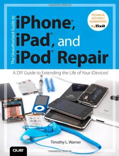 The Unauthorized Guide to iPhone, iPad, and iPod Repair: A DIY Guide to Extending the Life of Your iDevices! free download