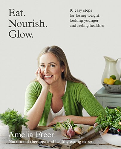 Eat. Nourish. Glow.: 10 easy steps for losing weight, looking younger & feeling healthier free download