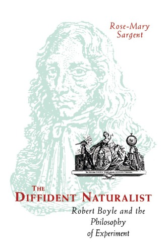 The Diffident Naturalist: Robert Boyle and the Philosophy of Experiment by Rose-Mary Sargent free download