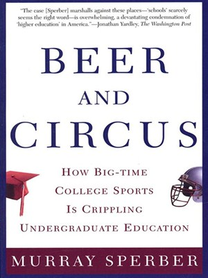 Beer and Circus: How Big-Time College Sports Is Crippling Undergraduate Education free download