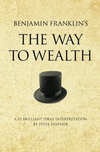 Benjamin Franklin's The Way to Wealth: A 52 brilliant ideas interpretation free download