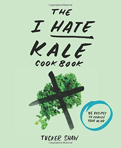 The I Hate Kale Cookbook: 35 Recipes to Change Your Mind free download