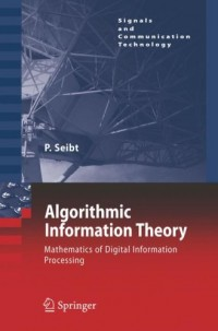 Algorithmic Information Theory: Mathematics of Digital Information Processing by Peter Seibt free download
