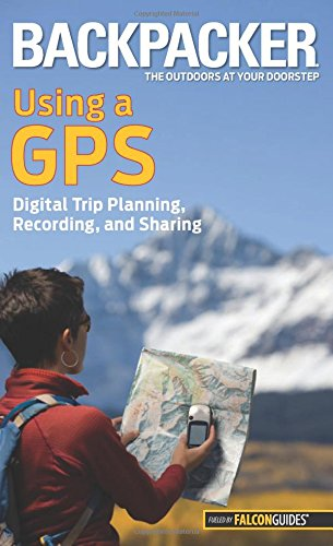 Backpacker magazine's Using a GPS: Digital Trip Planning, Recording, And Sharing free download