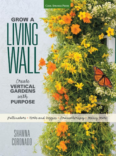 Grow a Living Wall: Create Vertical Gardens with Purpose: Pollinators - Herbs and Veggies - Aromatherapy - Many More free download