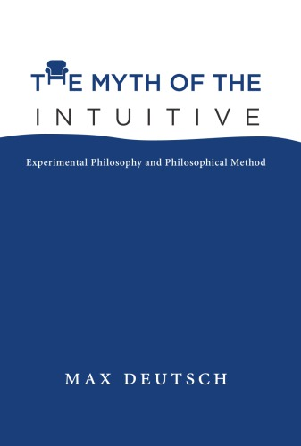 The Myth of the Intuitive: Experimental Philosophy and Philosophical Method free download