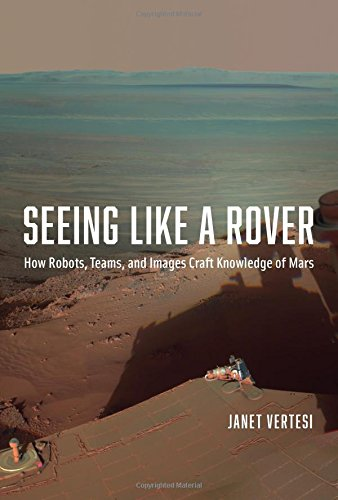 Seeing Like a Rover: How Robots, Teams, and Images Craft Knowledge of Mars free download