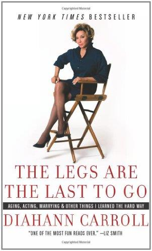 The Legs Are the Last to Go: Aging, Acting, Marrying, and Other Things I Learned the Hard Way free download