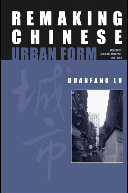 Remaking Chinese Urban Form: Modernity, Scarcity and Space, 1949-2005 free download