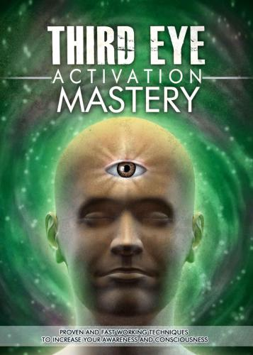 Third Eye Activation Mastery: Proven And Fast Working Techniques To Increase Awareness And Consciousness free download