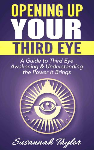Opening Up Your Third Eye: A Guide to Third Eye Awakening & Understanding the Power it Brings free download