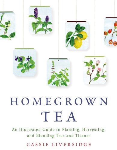 Homegrown Tea: An Illustrated Guide to Planting, Harvesting, and Blending Teas and Tisanes free download