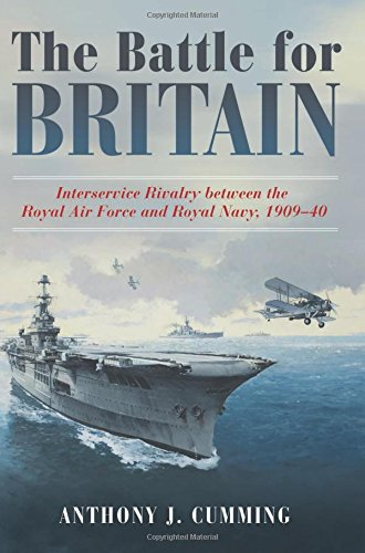 The Battle for Britain: Interservice Rivalry between the Royal Air Force and the Royal Navy, 1909-1940 free download