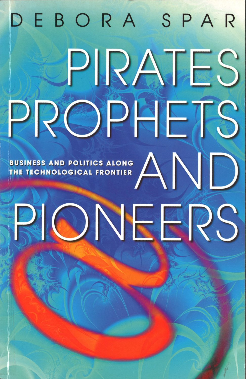 Pirates, Prophets And Pioneers: Business and Politics Along the Technological Frontier free download
