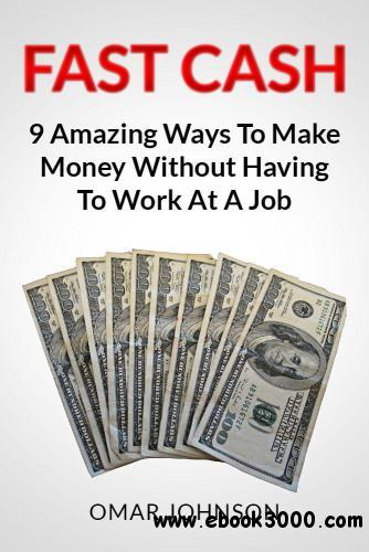Fast Cash: 9 Amazing Ways To Make Money Without Having To Work At A Job free download