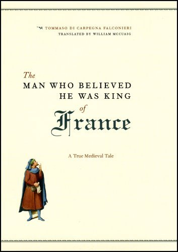 The Man Who Believed He Was King of France: A True Medieval Tale by Tommaso di Carpegna Falconieri