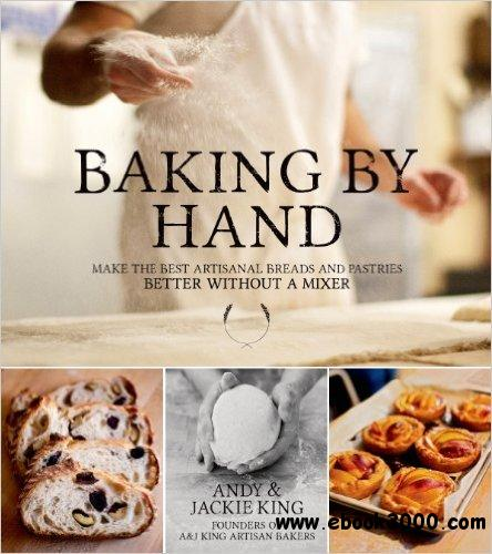 Baking by Hand: Make the Best Artisanal Breads and Pastries Better Without a Mixer