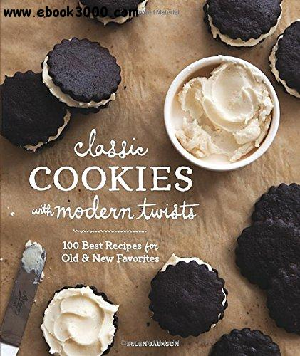 Classic Cookies with Modern Twists: 100 Best Recipes for Old and New Favorites free download