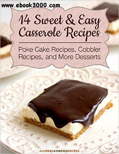 14 Sweet & Easy Casserole Recipes: Poke Cake Recipes, Cobbler Recipes, and More Desserts free download