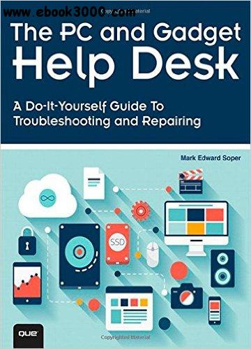 The PC and Gadget Help Desk: A Do-It-Yourself Guide To Troubleshooting and Repairing free download