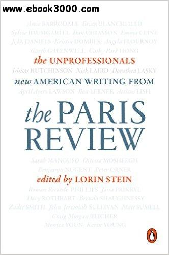 The Unprofessionals: New American Writing from The Paris Review free download