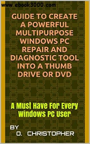 Guide To Create A Powerful Multipurpose Windows PC Repair and Diagnostic Tool into a Thumb Drive or DVD free download