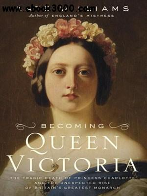 Becoming Queen Victoria: The Tragic Death of Princess Charlotte and the Unexpected Rise of Britain's Greatest Monarch free download