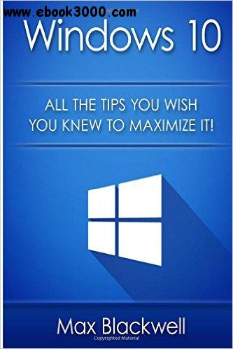 Windows 10: All The Tips You Wish You Knew To Maximize It!