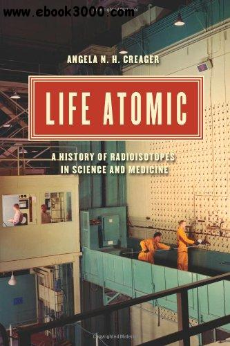 Life Atomic: A History of Radioisotopes in Science and Medicine free download