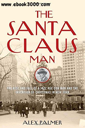 The Santa Claus Man: The Rise and Fall of a Jazz Age Con Man and the Invention of Christmas in New York free download