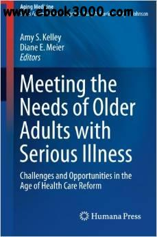Meeting the Needs of Older Adults with Serious Illness: Challenges and Opportunities in the Age of Health Care Reform free download