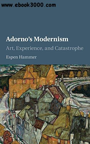 Adorno's Modernism: Art, Experience, and Catastrophe free download