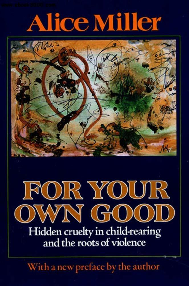 For Your Own Good: Hidden Cruelty in Child-Rearing and the Roots of Violence free download