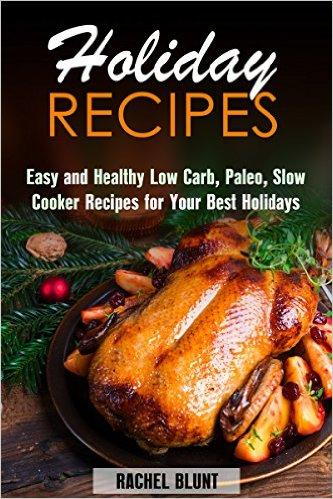 Holiday Recipes: Easy and Healthy Low Carb, Paleo, Slow Cooker Recipes for Your Best Holidays free download