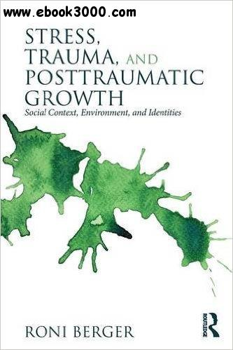 Stress, Trauma, and Posttraumatic Growth: Social Context, Environment, and Identities free download