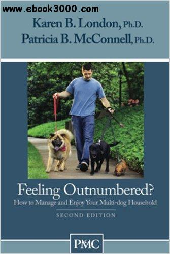 Feeling Outnumbered? How to Manage and Enjoy Your Multi-Dog Household, 2nd Edition free download