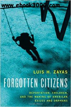 Forgotten Citizens: Deportation, Children, and the Making of American Exiles and Orphans free download